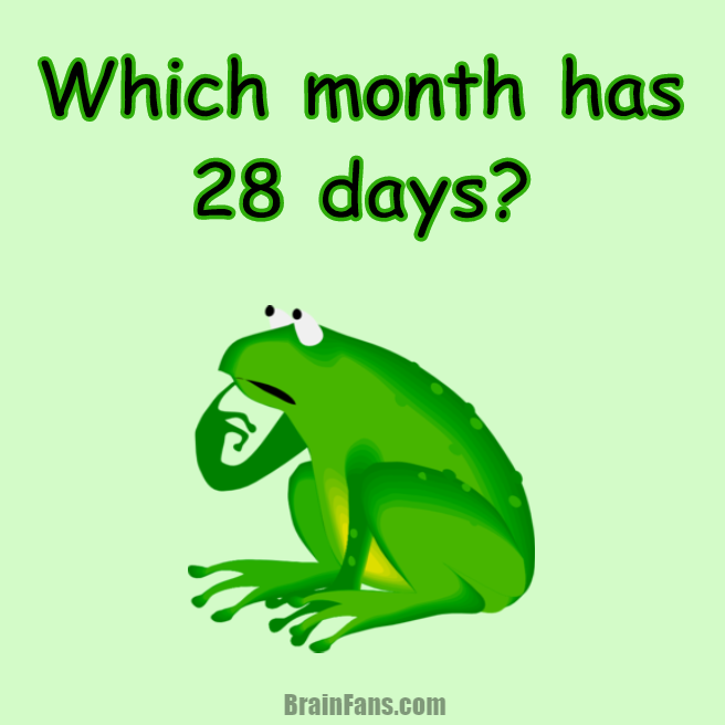 Brain teaser - Kids Riddles Logic Puzzle - which month has 28 days? - Can you find out which month has 28 days? Is it January, February, March, April, May, June, July, August, September, October, November or December?