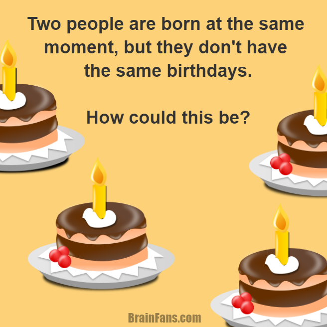 Brain teaser - Logic Riddle - Birthday Riddle - Two people are born at the same moment, but they don't have the same birthdays.