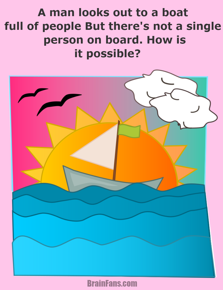 Brain teaser - Logic Riddle - Man looks out of a boat - A man looks out to a boat full of people But there's not a single person on board. How is it possible?