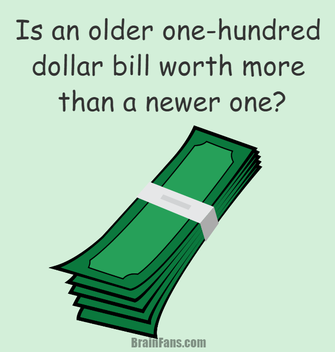 Brain teaser - Logic Riddle - one-hundred dollar bill - Is and older one-hundred dollar bill worth more than a newer one?