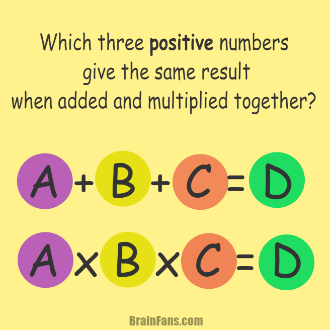 Brain teaser - Number And Math Puzzle - three positive numbers added and multiplied - Which three positive numbers give you the same result when you add them together as well as multiply them together? In other words, find values for A,B,C and D. Keep in mind the numbers must be greater than zero.