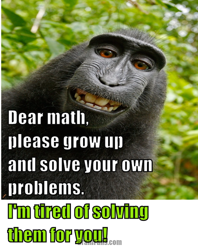 Brain teaser - Picture Logic Puzzle - Dear math statement - Dear math, please grow up and solve your own problems. I'm tired of solving them for you! :)